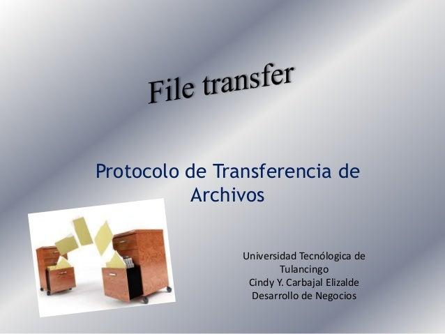 Protocolo de Transferencia de Archivos Universidad Tecnólogica de Tulancingo Cindy Y. Carbajal Elizalde Desarrollo de Nego...