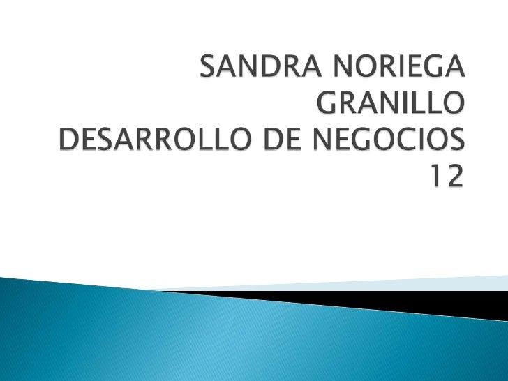 SANDRA NORIEGA GRANILLO DESARROLLO DE NEGOCIOS 12<br />