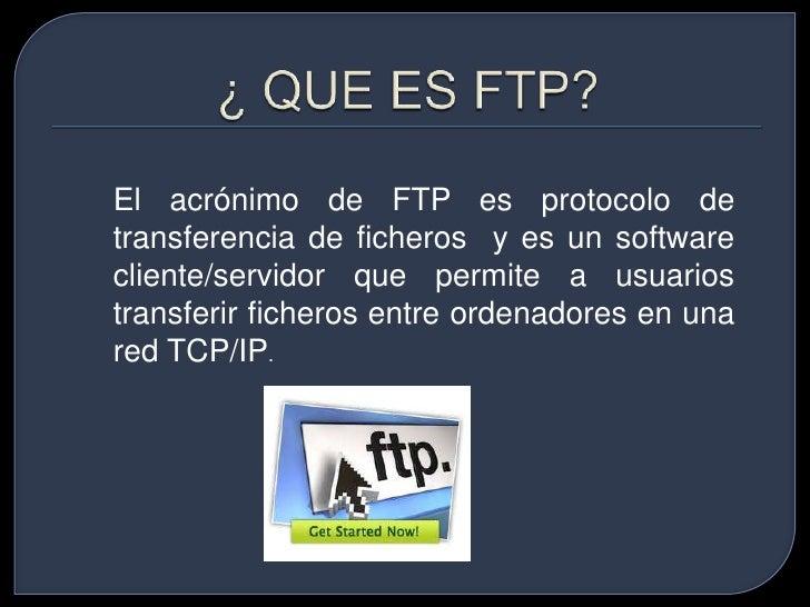 ¿ QUE ES FTP?<br />El acrónimo de FTP es protocolo de transferencia de ficheros y es un software cliente/servidor que perm...