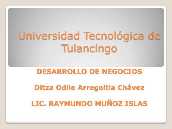 Universidad Tecnológica de        Tulancingo   DESARROLLO DE NEGOCIOS  Ditza Odile Arregoitia Chávez  LIC. RAYMUNDO MUÑOZ ...