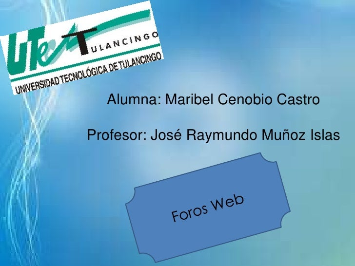 Alumna: Maribel Cenobio CastroProfesor: José Raymundo Muñoz Islas<br />Foros Web<br />
