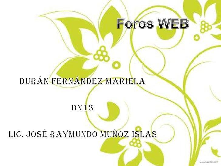 Foros WEB<br />Durán Fernández Mariela<br />DN13<br />Lic. José Raymundo Muñoz Islas<br />