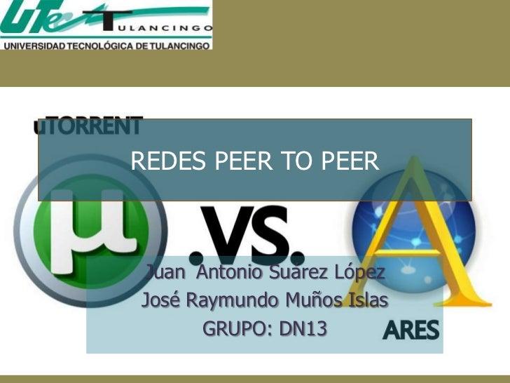REDES PEER TO PEERJuan Antonio Suárez LópezJosé Raymundo Muños Islas      GRUPO: DN13