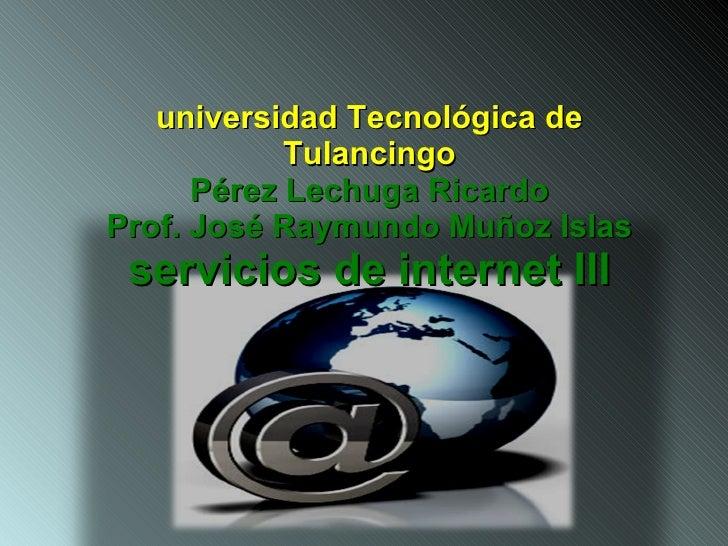universidad Tecnológica de Tulancingo Pérez Lechuga Ricardo Prof. José Raymundo Muñoz Islas servicios de internet Ill