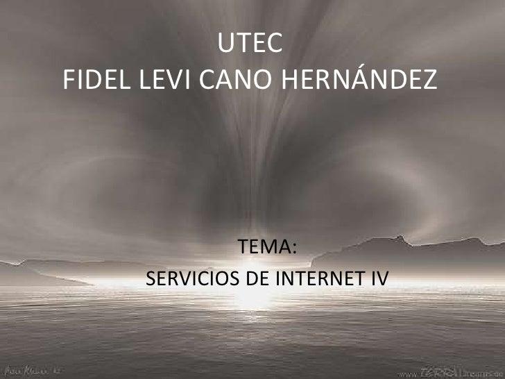 UTECFIDEL LEVI CANO HERNÁNDEZ<br />TEMA:<br />SERVICIOS DE INTERNET IV<br />
