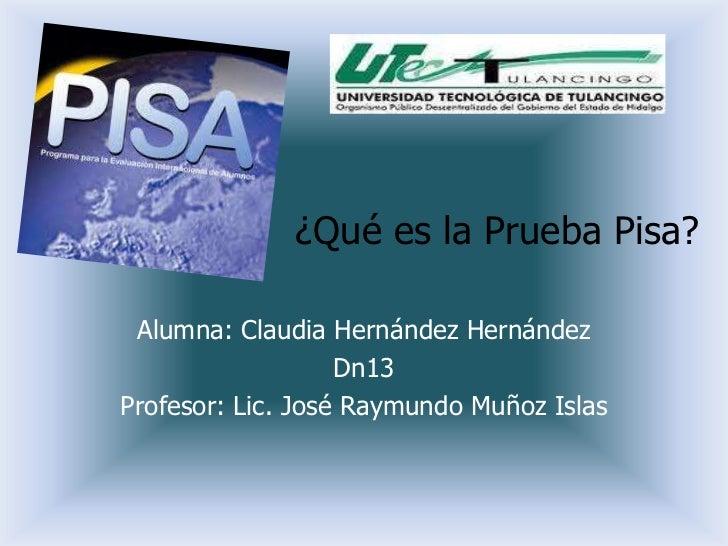 ¿Qué es la Prueba Pisa? Alumna: Claudia Hernández Hernández                   Dn13Profesor: Lic. José Raymundo Muñoz Islas
