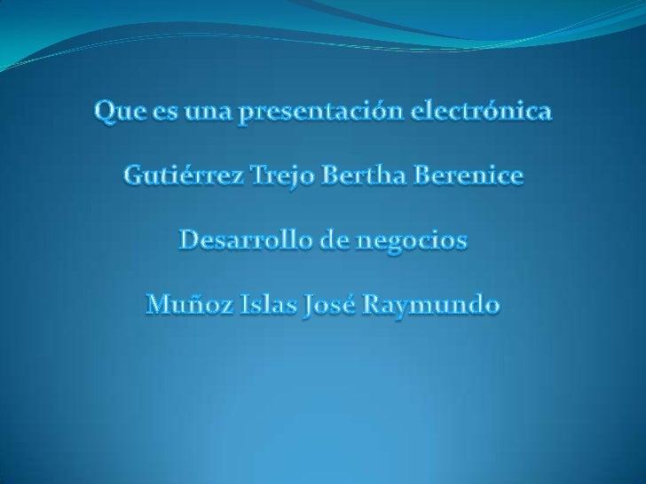 Que es una presentación electrónica<br />Gutiérrez Trejo Bertha Berenice <br />Desarrollo de negocios <br />Muñoz Islas Jo...