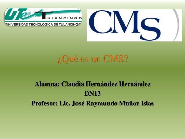 ¿Qué es un CMS? Alumna: Claudia Hernández Hernández                   DN13Profesor: Lic. José Raymundo Muñoz Islas