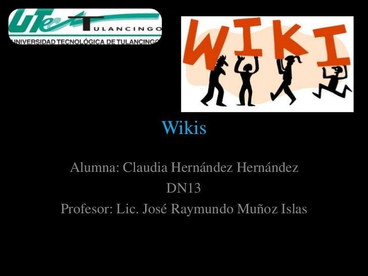 Wikis Alumna: Claudia Hernández Hernández                   DN13Profesor: Lic. José Raymundo Muñoz Islas