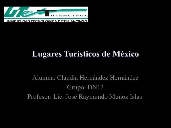 Alumna: Claudia Hernández Hernández                Grupo: DN13Profesor: Lic. José Raymundo Muñoz Islas