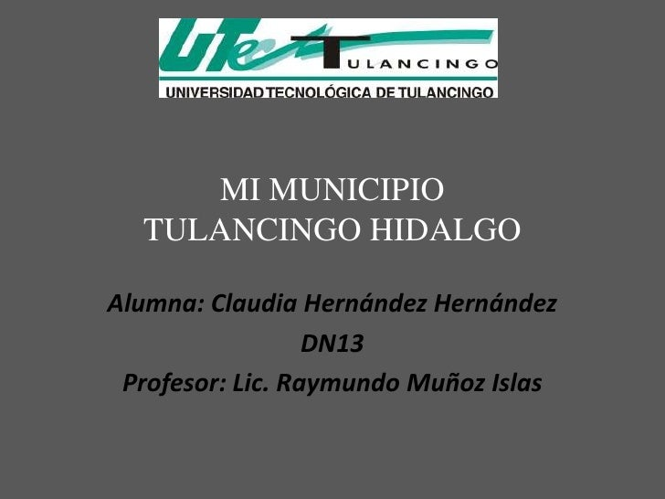 MI MUNICIPIO  TULANCINGO HIDALGOAlumna: Claudia Hernández Hernández                  DN13 Profesor: Lic. Raymundo Muñoz Is...