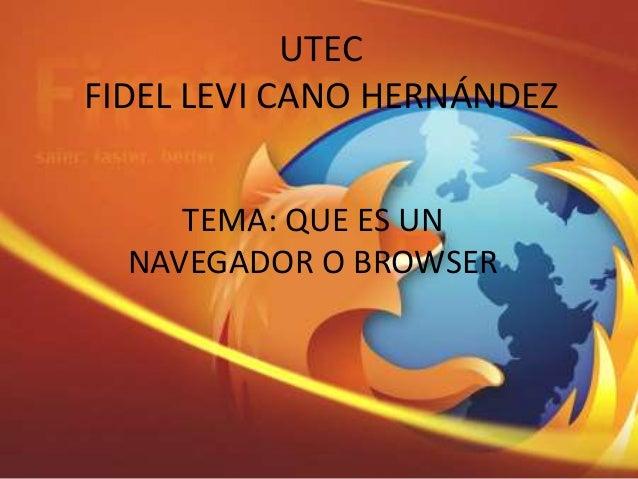 UTEC FIDEL LEVI CANO HERNÁNDEZ TEMA: QUE ES UN NAVEGADOR O BROWSER