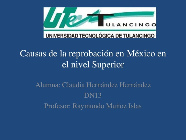 Causas de la reprobación en México en           el nivel Superior   Alumna: Claudia Hernández Hernández                   ...
