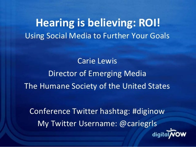 Hearing is believing: ROI! Using Social Media to Further Your Goals Carie Lewis Director of Emerging Media The Humane Soci...