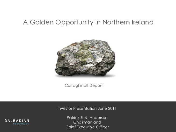 A Golden Opportunity In Northern Ireland             Curraghinalt Deposit          Investor Presentation June 2011        ...