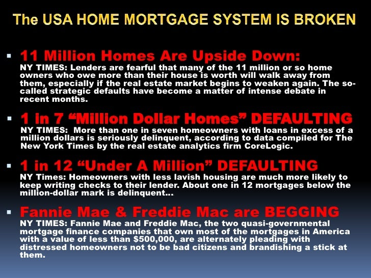 The USA HOME MORTGAGE SYSTEM IS BROKEN<br /><ul><li>11 Million Homes Are Upside Down:          NY TIMES: Lenders are fearf...