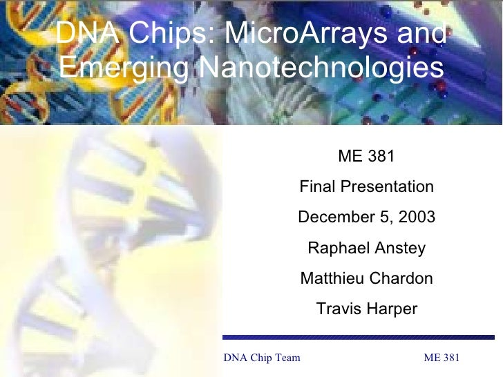 DNA Chips: MicroArrays and Emerging Nanotechnologies ME 381 Final Presentation December 5, 2003 Raphael Anstey Matthieu Ch...