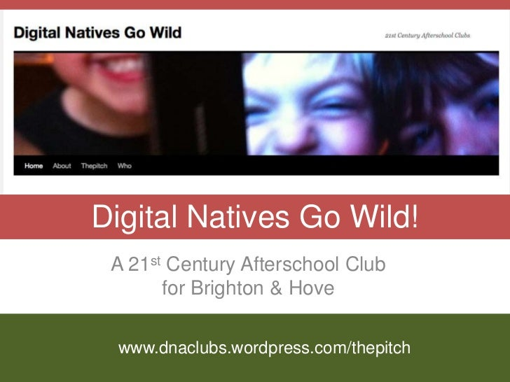 Digital Natives Go Wild! A 21st Century Afterschool Club       for Brighton & Hove www.dnaclubs.wordpress.com/thepitch