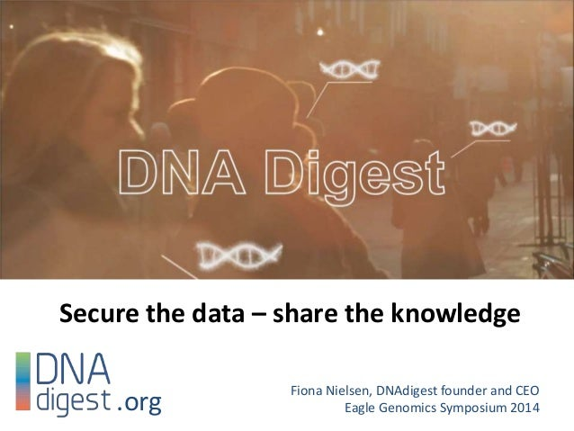 Secure the data – share the knowledge Fiona Nielsen, DNAdigest founder and CEO Eagle Genomics Symposium 2014.org