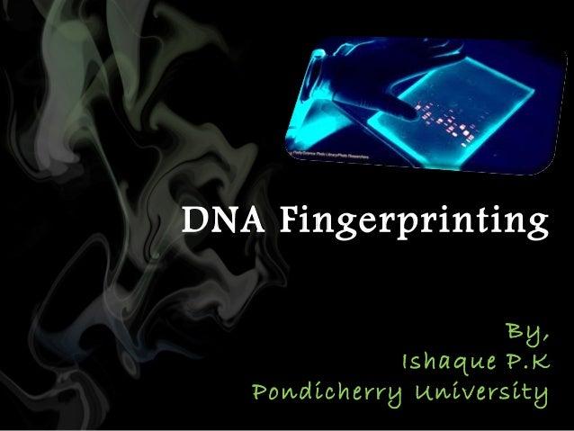 DNA Fingerprinting By, Ishaque P.K Pondicherry University