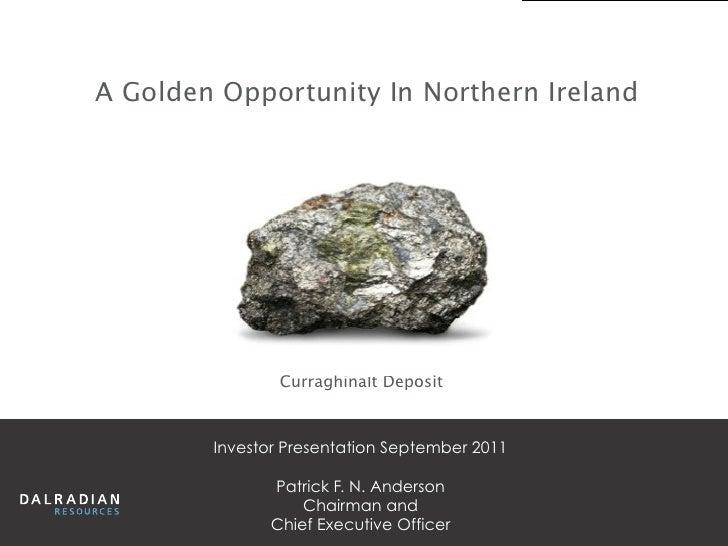 A Golden Opportunity In Northern Ireland                Curraghinalt Deposit        Investor Presentation September 2011  ...