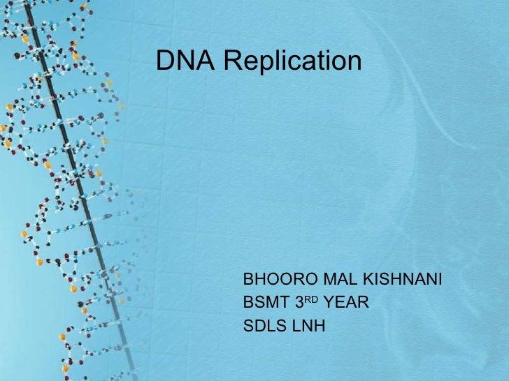 DNA Replication <ul><li>BHOORO MAL KISHNANI </li></ul><ul><li>BSMT 3 RD  YEAR  </li></ul><ul><li>SDLS LNH </li></ul>