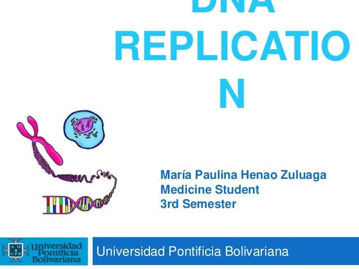 DNA REPLICATION<br />Universidad Pontificia Bolivariana<br />María Paulina Henao Zuluaga<br />Medicine Student<br />3rd Se...