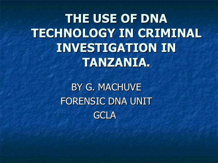 THE USE OF DNA TECHNOLOGY IN CRIMINAL INVESTIGATION IN TANZANIA. BY G. MACHUVE FORENSIC DNA UNIT GCLA