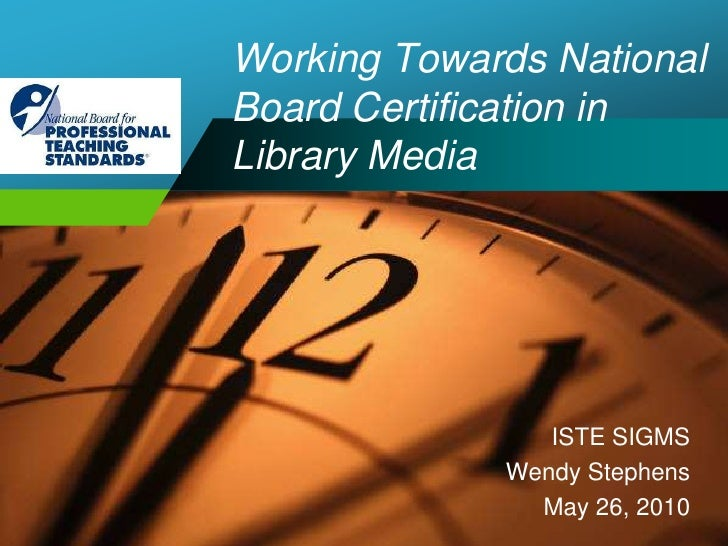 Working Towards NationalBoard Certification in Library Media<br />ISTE SIGMS<br />Wendy Stephens<br />May 26, 2010<br />