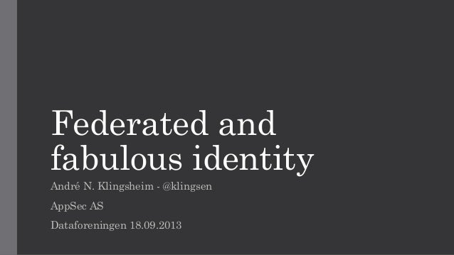 Federated and fabulous identity André N. Klingsheim - @klingsen AppSec AS Dataforeningen 18.09.2013