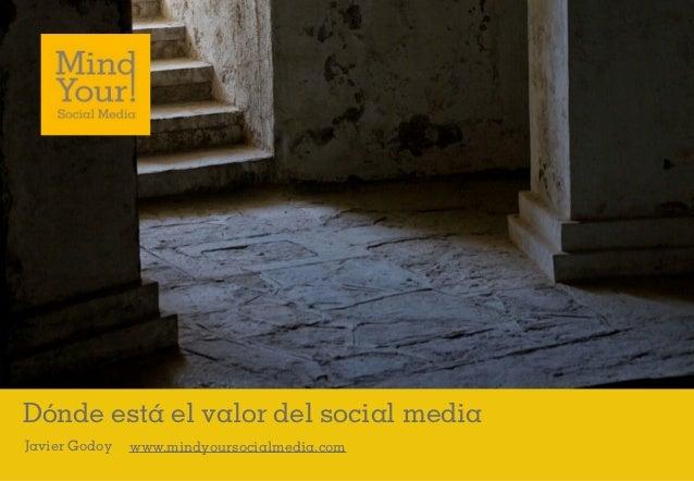Dónde está el valor del social mediaJavier Godoy   www.mindyoursocialmedia.com