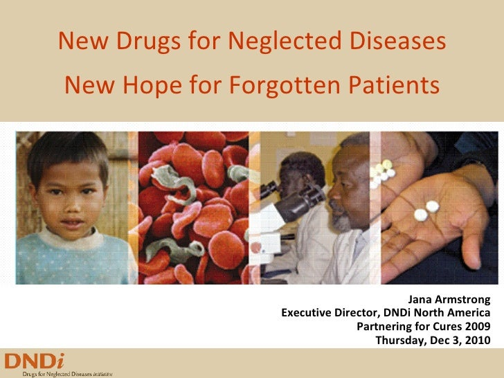 New Drugs for Neglected Diseases New Hope for Forgotten Patients Jana Armstrong Executive Director, DNDi North America Par...