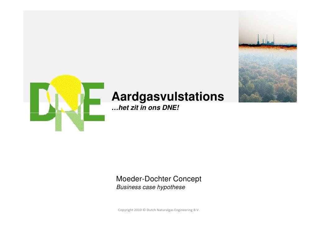 Aardgasvulstations…het zit in ons DNE! Moeder-Dochter Concept Business case hypothese  Copyright 2010 © Dutch Naturalgas E...