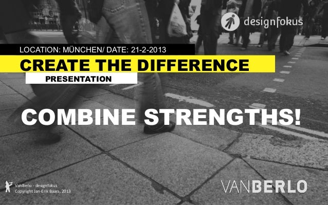 LOCATION: MÜNCHEN/ DATE: 21-2-2013  CREATE THE DIFFERENCE PRESENTATION  COMBINE STRENGTHS! VanBerlo  -‐  designfokus...