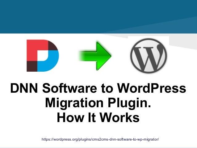 https://wordpress.org/plugins/cms2cms-dnn-software-to-wp-migrator/ DNN Software to WordPress Migration Plugin. How It Works
