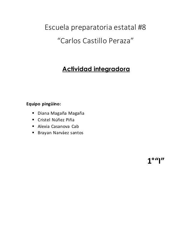 "Escuela preparatoria estatal #8  ""Carlos Castillo Peraza""  Actividad integradora  Equipo pingüino:   Diana Magaña Magaña ..."