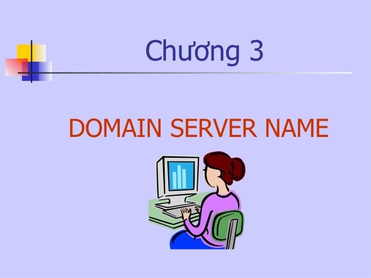 Chương 3 <ul><li>DOMAIN SERVER NAME </li></ul>