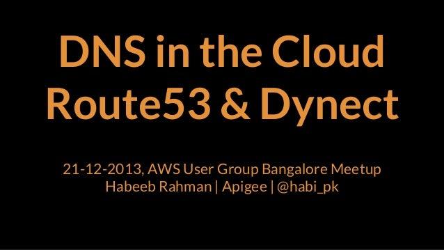 DNS in the Cloud Route53 & Dynect 21-12-2013, AWS User Group Bangalore Meetup Habeeb Rahman | Apigee | @habi_pk