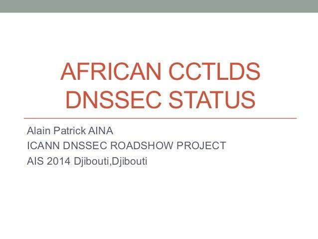 AFRICAN CCTLDS DNSSEC STATUS Alain Patrick AINA ICANN DNSSEC ROADSHOW PROJECT AIS 2014 Djibouti,Djibouti