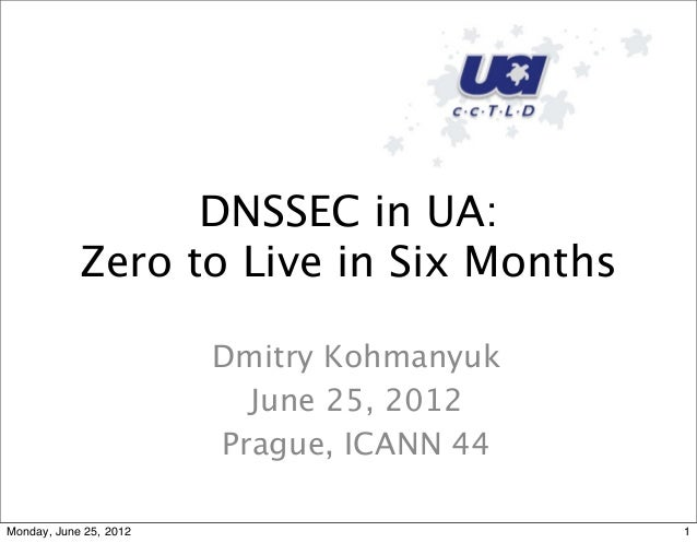 DNSSEC in UA:Zero to Live in Six MonthsDmitry KohmanyukJune 25, 2012Prague, ICANN 441Monday, June 25, 2012