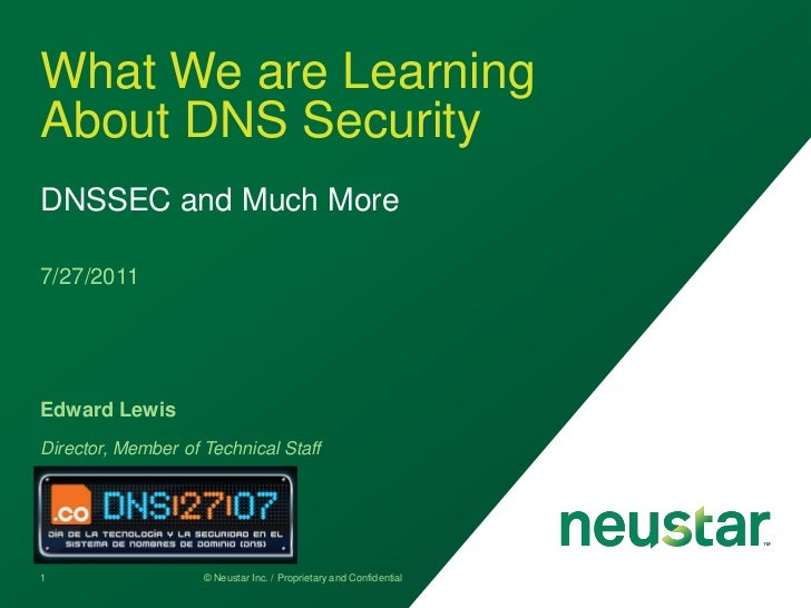 What We are LearningAbout DNS SecurityDNSSEC and Much More7/27/2011Edward LewisDirector, Member of Technical Staff1       ...