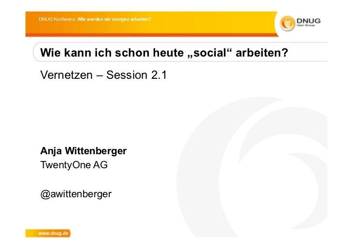 """DNUG Konferenz: Wie werden wir morgen arbeiten?Wie kann ich schon heute """"social"""" arbeiten?Vernetzen – Session 2.1Anja Witt..."""