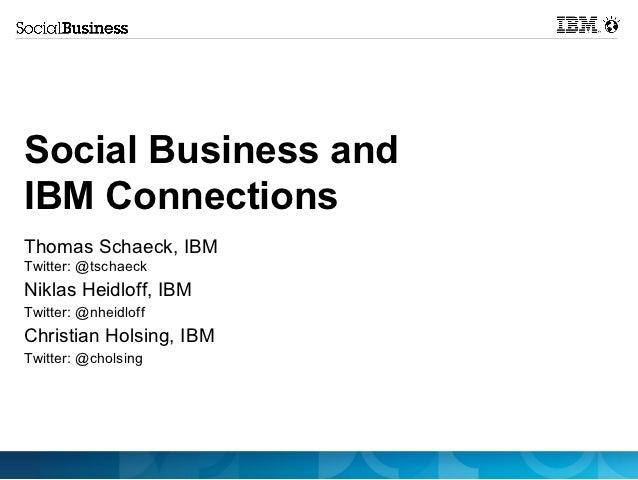 Social Business andIBM ConnectionsThomas Schaeck, IBMTwitter: @tschaeckNiklas Heidloff, IBMTwitter: @nheidloffChristian Ho...