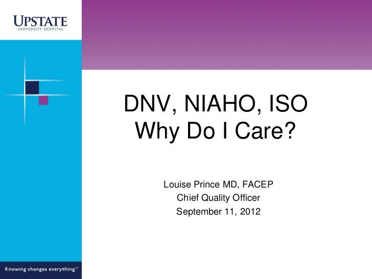 DNV, NIAHO, ISO Why Do I Care?   Louise Prince MD, FACEP      Chief Quality Officer     September 11, 2012