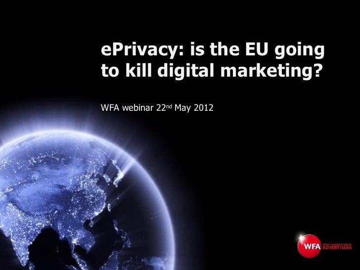 ePrivacy: is the EU goingto kill digital marketing?WFA webinar 22nd May 2012