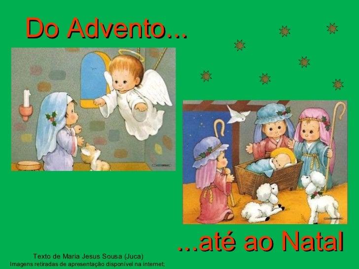 Do Advento... ...até ao Natal Texto de Maria Jesus Sousa (Juca) Imagens retiradas de apresentação disponível na internet;