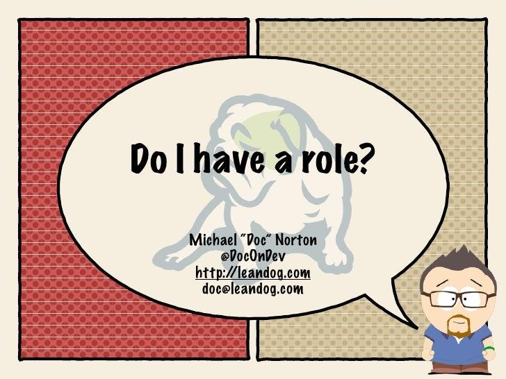 """Do I have a role?    Michael """"Doc"""" Norton        @DocOnDev    http://leandog.com     doc@leandog.com"""