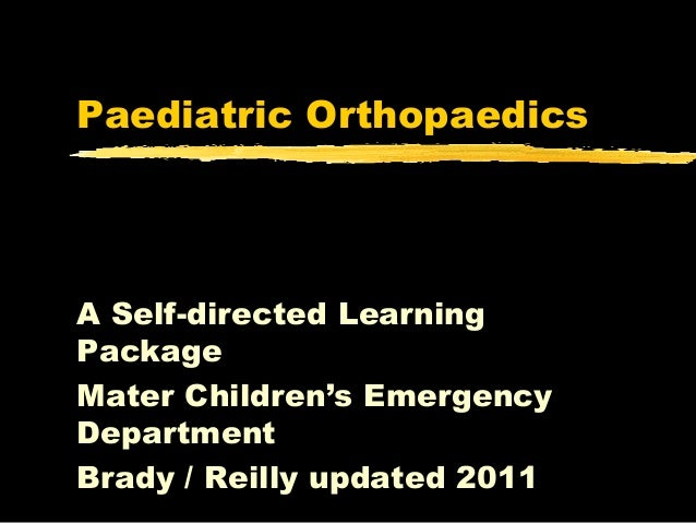 Paediatric OrthopaedicsA Self-directed LearningPackageMater Children's EmergencyDepartmentBrady / Reilly updated 2011