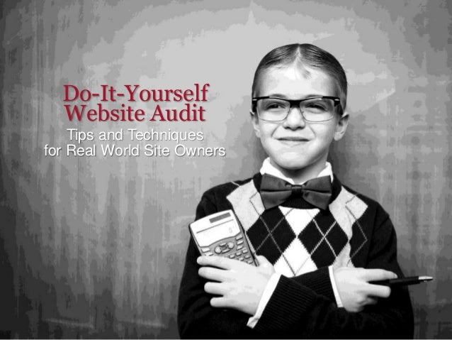 Do-It-Yourself Website Audit Tips and Techniques for Real World Site Owners