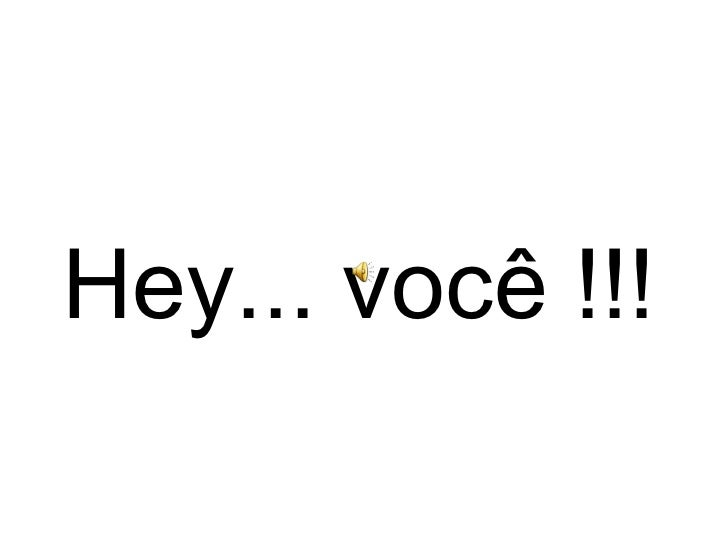Hey... você !!!